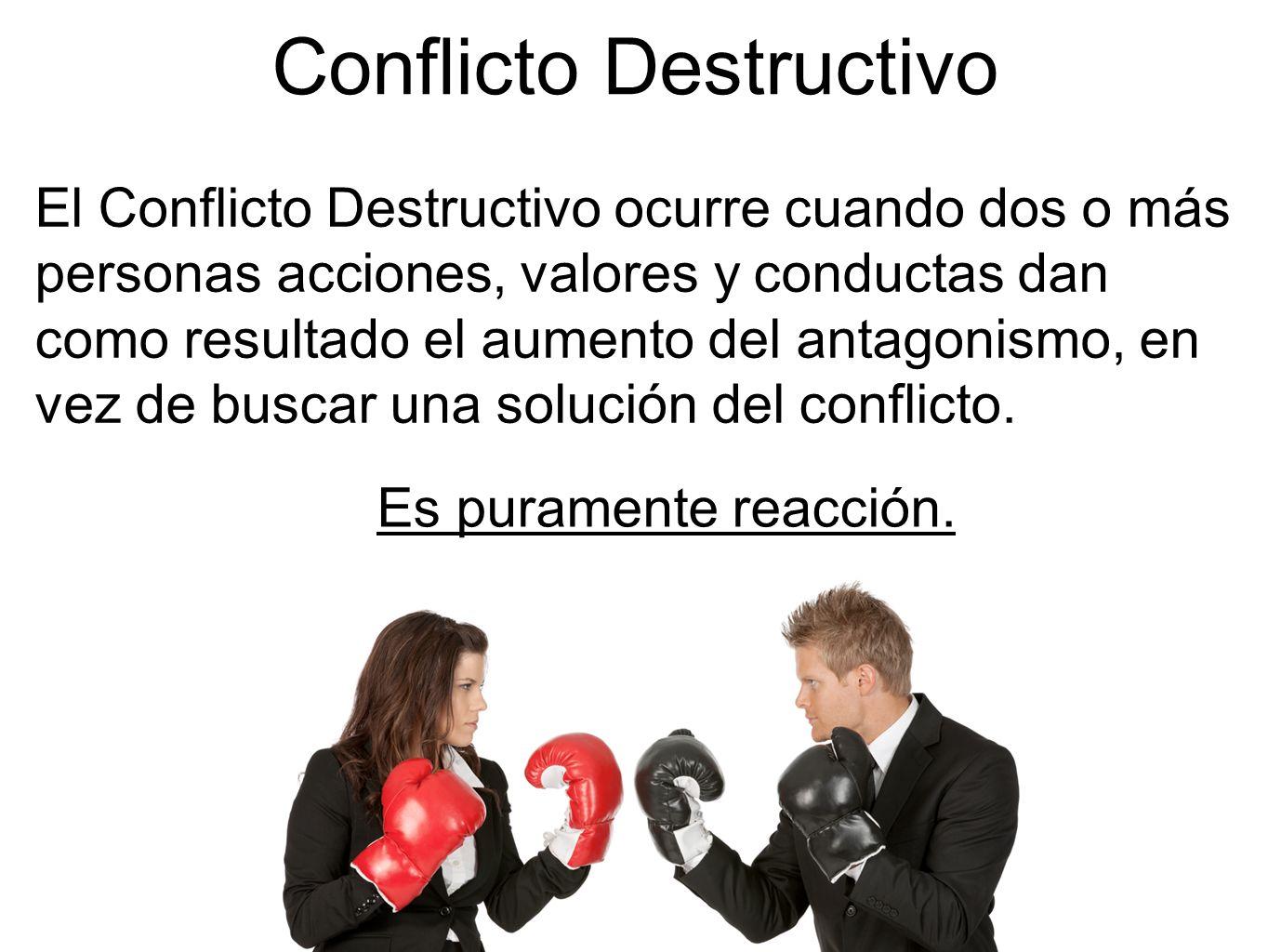 El Conflicto Destructivo ocurre cuando dos o más personas acciones, valores y conductas dan como resultado el aumento del antagonismo, en vez de busca