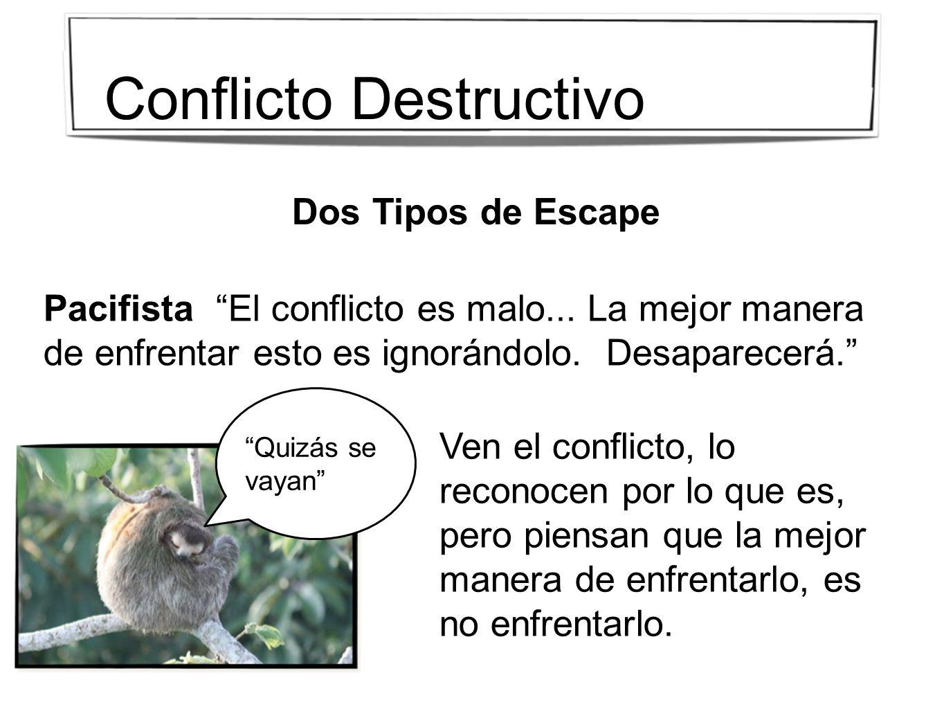 Dos Tipos de Escape Pacifista El conflicto es malo... La mejor manera de enfrentar esto es ignorándolo. Desaparecerá. Ven el conflicto, lo reconocen p