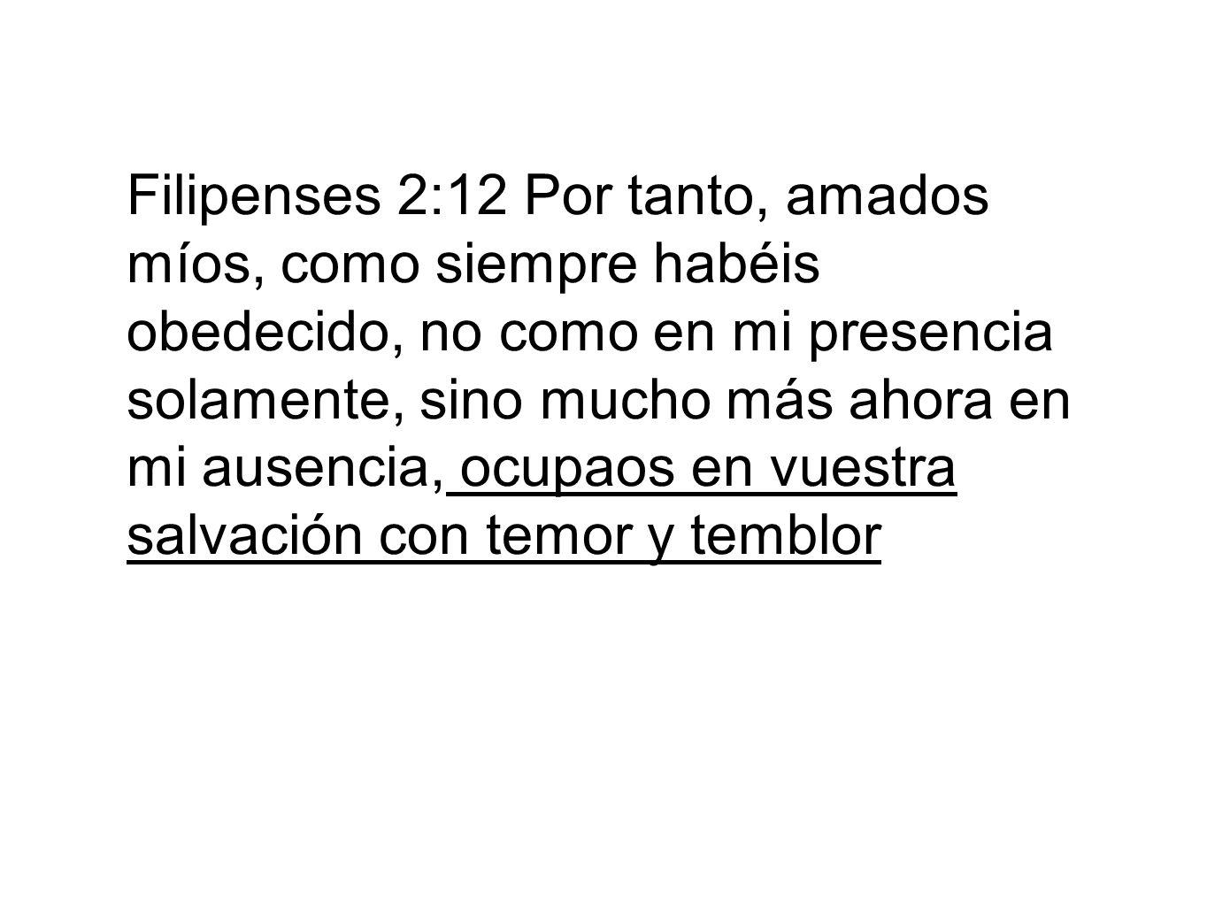 Filipenses 2:12 Por tanto, amados míos, como siempre habéis obedecido, no como en mi presencia solamente, sino mucho más ahora en mi ausencia, ocupaos