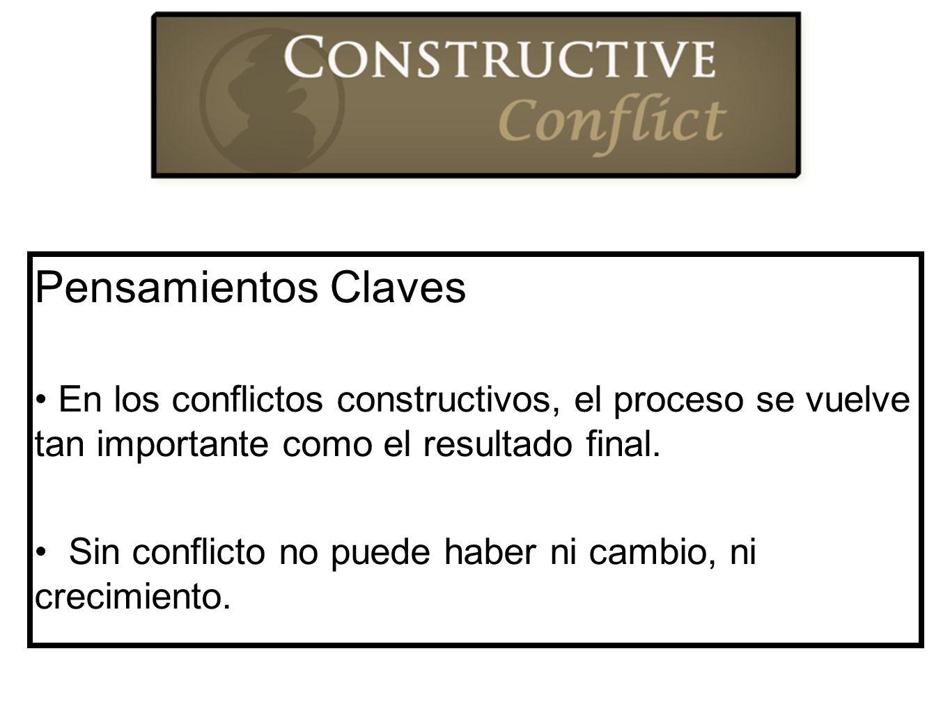 Pensamientos Claves En los conflictos constructivos, el proceso se vuelve tan importante como el resultado final. Sin conflicto no puede haber ni camb