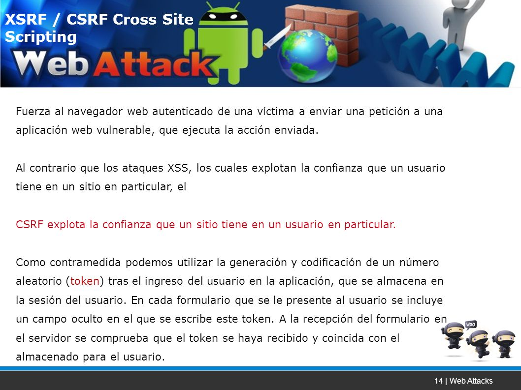 14 | Web Attacks Fuerza al navegador web autenticado de una víctima a enviar una petición a una aplicación web vulnerable, que ejecuta la acción enviada.
