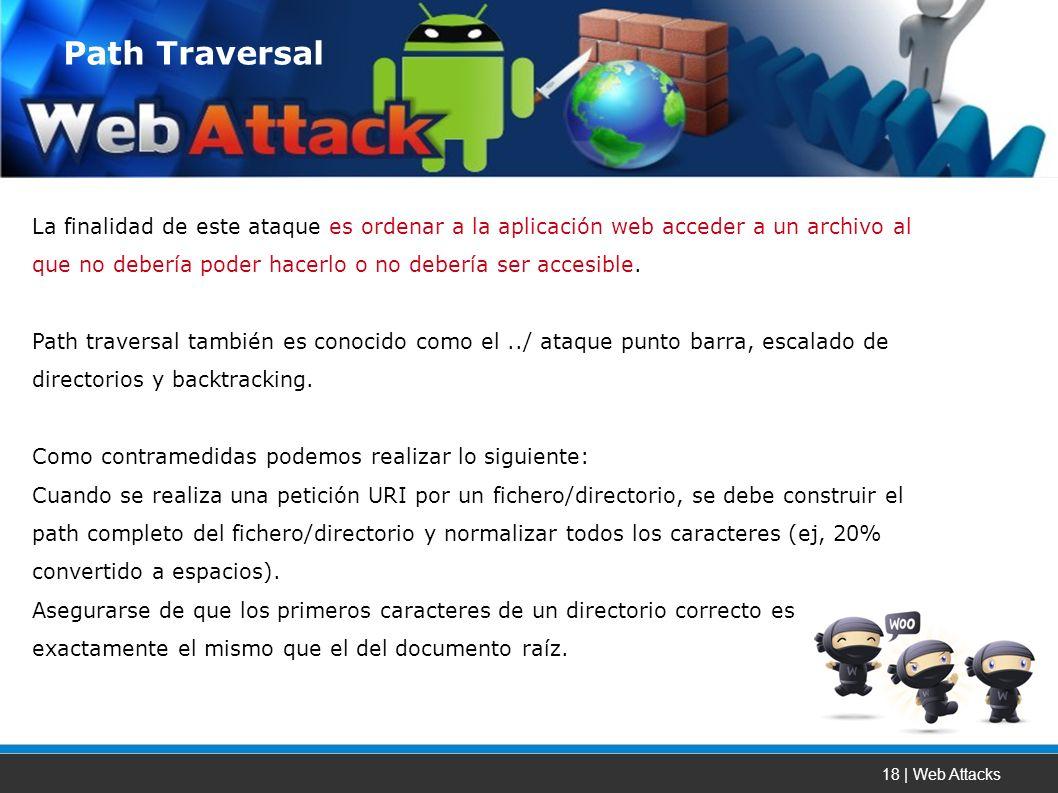 18 | Web Attacks La finalidad de este ataque es ordenar a la aplicación web acceder a un archivo al que no debería poder hacerlo o no debería ser accesible.