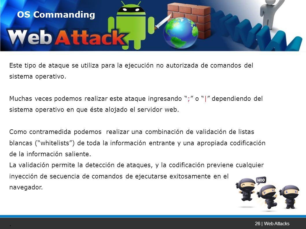26 | Web Attacks Este tipo de ataque se utiliza para la ejecución no autorizada de comandos del sistema operativo.