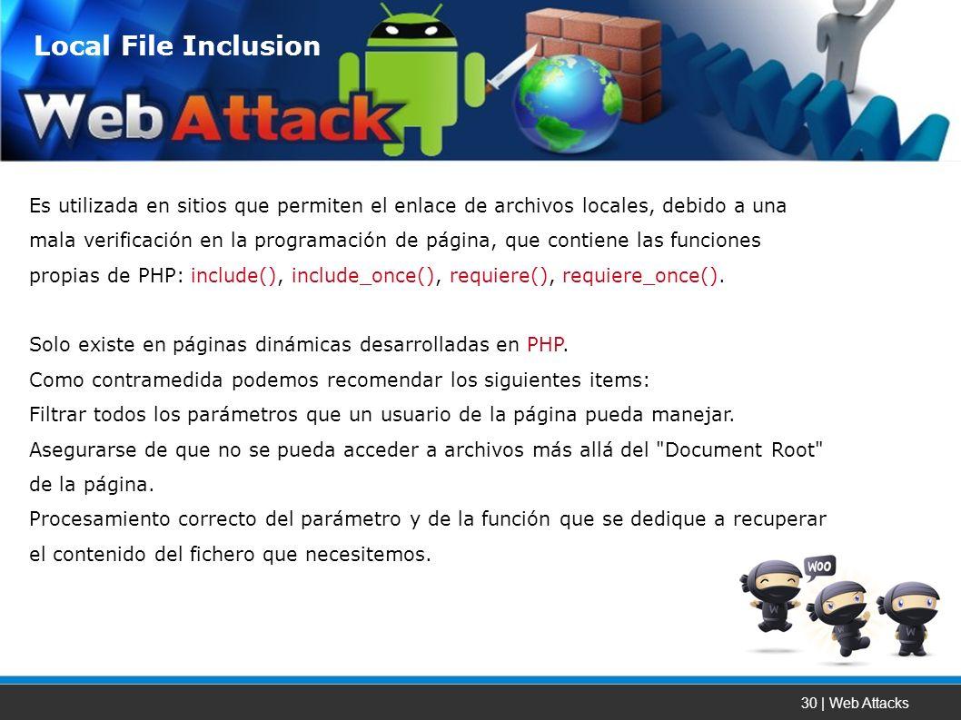 30 | Web Attacks Es utilizada en sitios que permiten el enlace de archivos locales, debido a una mala verificación en la programación de página, que contiene las funciones propias de PHP: include(), include_once(), requiere(), requiere_once().