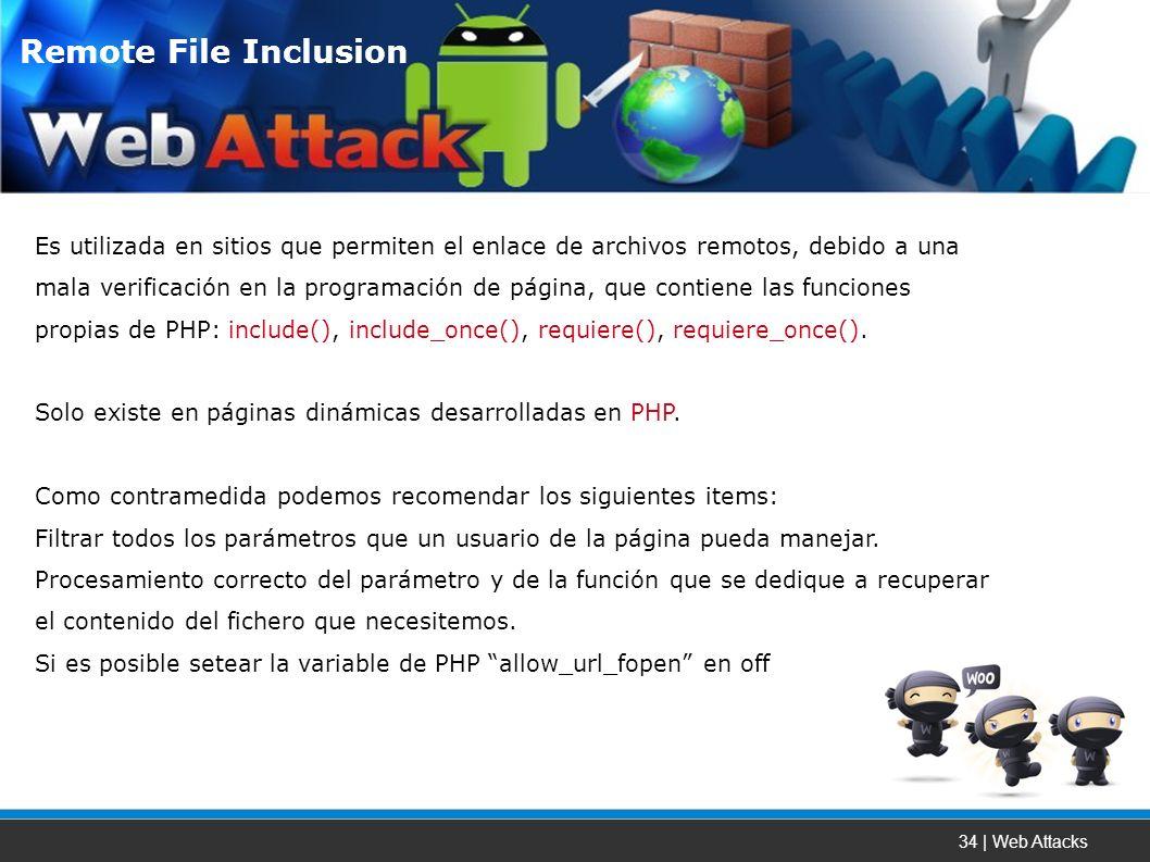 34 | Web Attacks Es utilizada en sitios que permiten el enlace de archivos remotos, debido a una mala verificación en la programación de página, que contiene las funciones propias de PHP: include(), include_once(), requiere(), requiere_once().