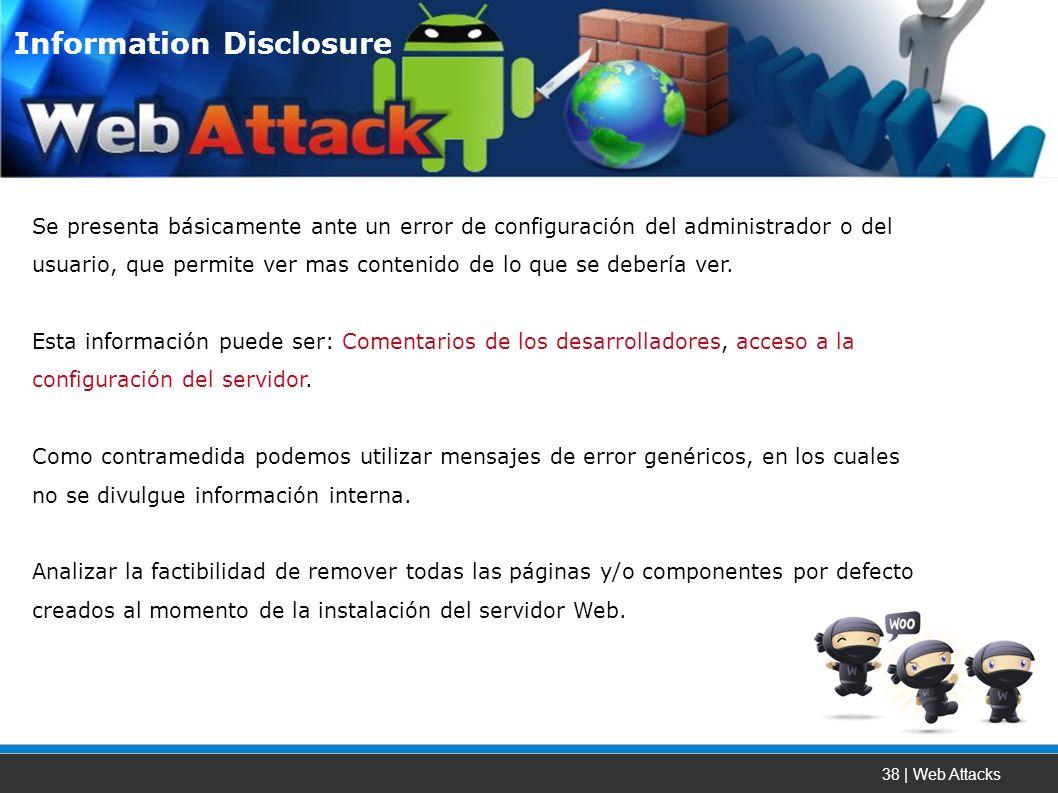 38 | Web Attacks Se presenta básicamente ante un error de configuración del administrador o del usuario, que permite ver mas contenido de lo que se debería ver.