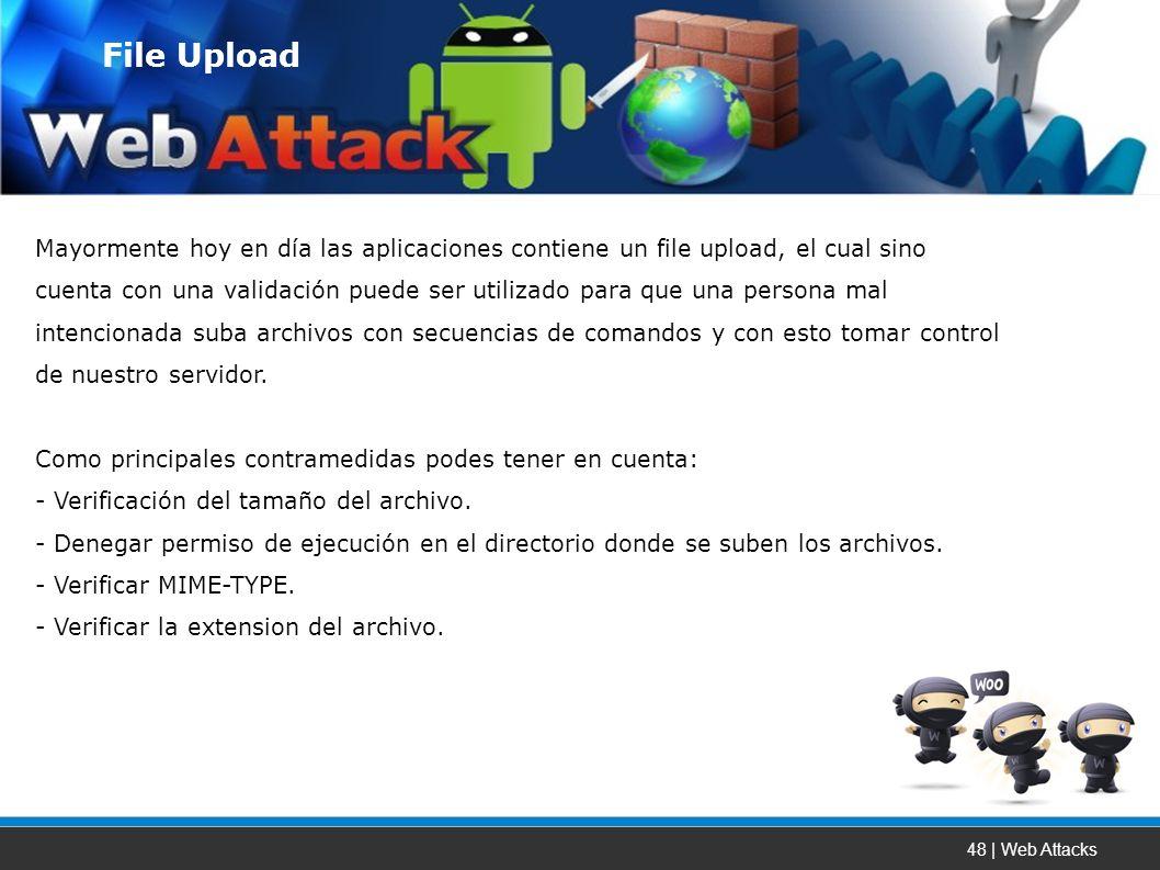 48 | Web Attacks Mayormente hoy en día las aplicaciones contiene un file upload, el cual sino cuenta con una validación puede ser utilizado para que una persona mal intencionada suba archivos con secuencias de comandos y con esto tomar control de nuestro servidor.