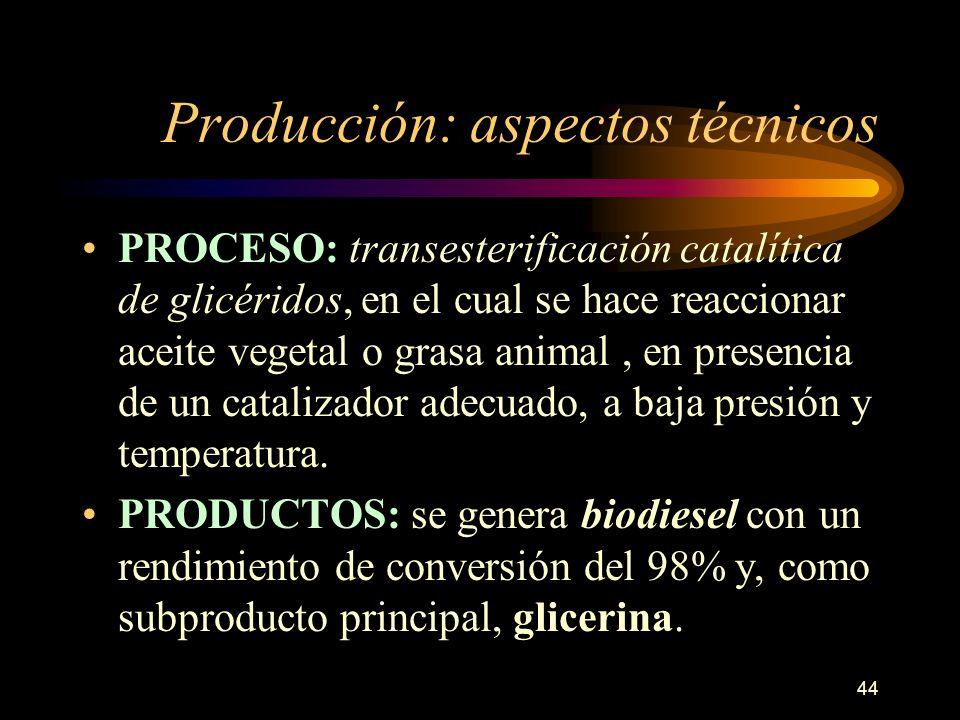 44 Producción: aspectos técnicos PROCESO: transesterificación catalítica de glicéridos, en el cual se hace reaccionar aceite vegetal o grasa animal, e