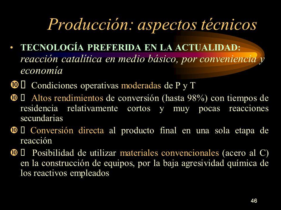46 Producción: aspectos técnicos TECNOLOGÍA PREFERIDA EN LA ACTUALIDAD: reacción catalítica en medio básico, por conveniencia y economía Condiciones o