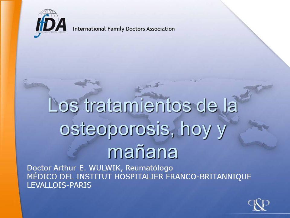 Los tratamientos de la osteoporosis, hoy y mañana Doctor Arthur E. WULWIK, Reumatólogo MÉDICO DEL INSTITUT HOSPITALIER FRANCO-BRITANNIQUE LEVALLOIS-PA