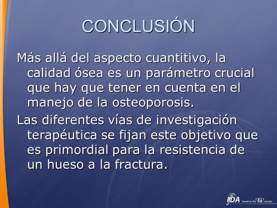 CONCLUSIÓN Más allá del aspecto cuantitivo, la calidad ósea es un parámetro crucial que hay que tener en cuenta en el manejo de la osteoporosis. Las d