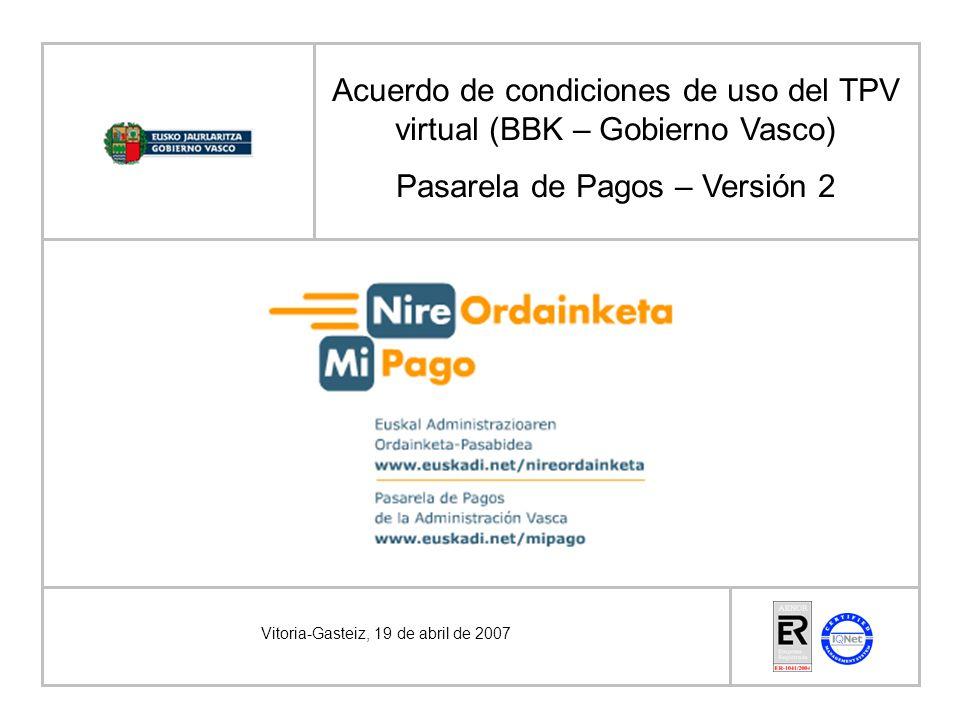 Vitoria-Gasteiz, 19 de abril de 2007 Acuerdo de condiciones de uso del TPV virtual (BBK – Gobierno Vasco) Pasarela de Pagos – Versión 2