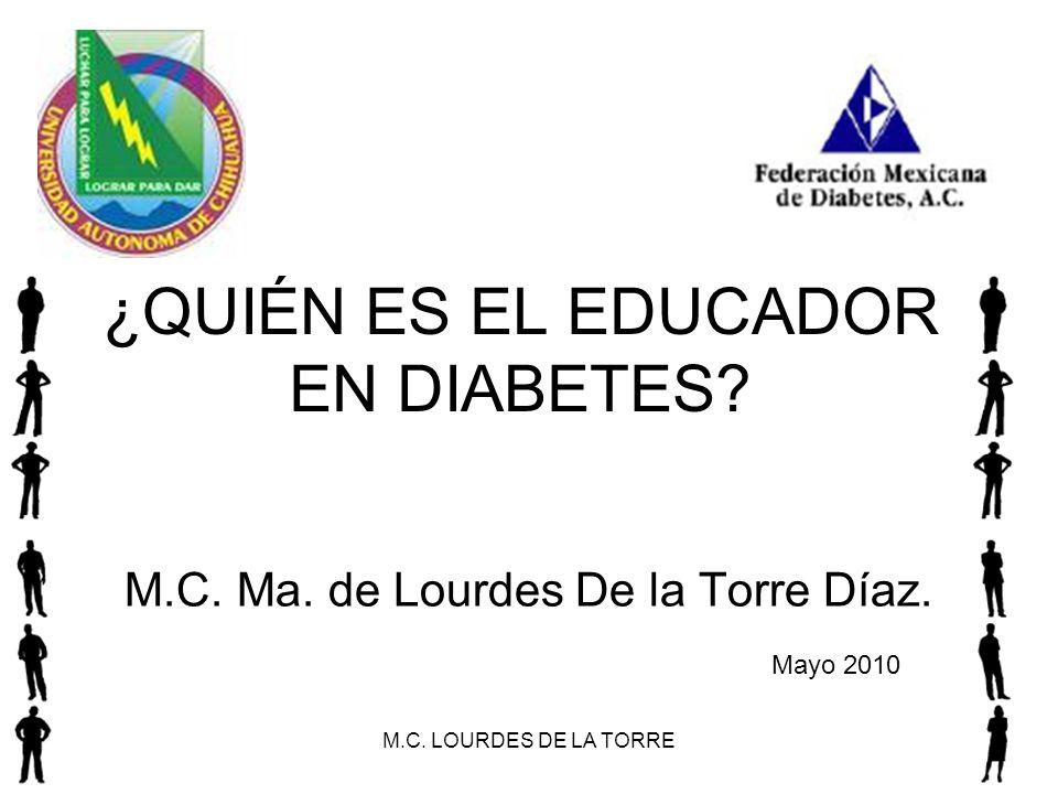 M.C. LOURDES DE LA TORRE1 ¿QUIÉN ES EL EDUCADOR EN DIABETES? M.C. Ma. de Lourdes De la Torre Díaz. Mayo 2010