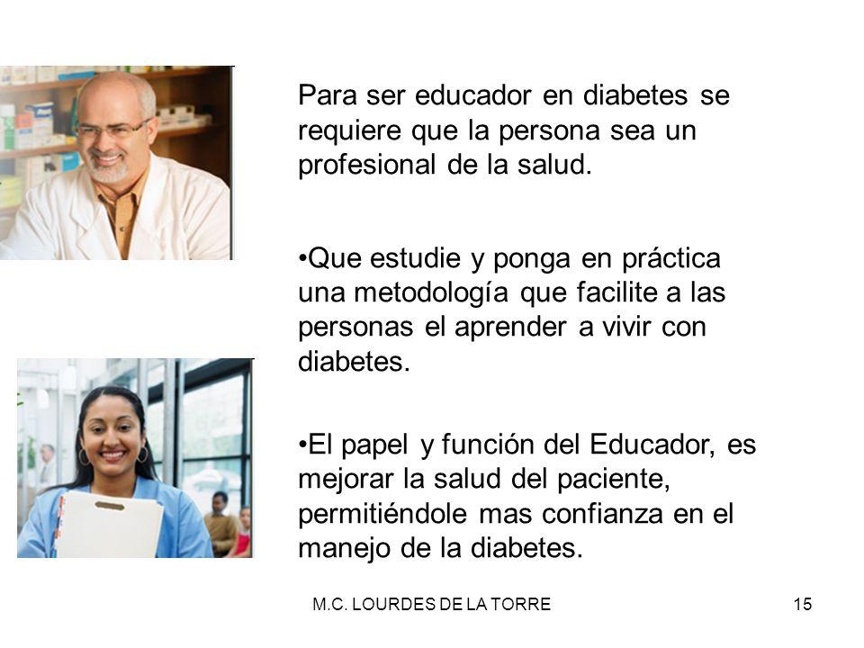 M.C. LOURDES DE LA TORRE15 Para ser educador en diabetes se requiere que la persona sea un profesional de la salud. Que estudie y ponga en práctica un