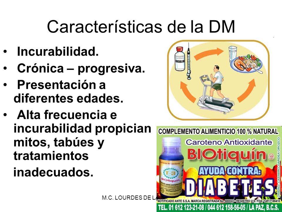 M.C. LOURDES DE LA TORRE27 Características de la DM Incurabilidad. Crónica – progresiva. Presentación a diferentes edades. Alta frecuencia e incurabil