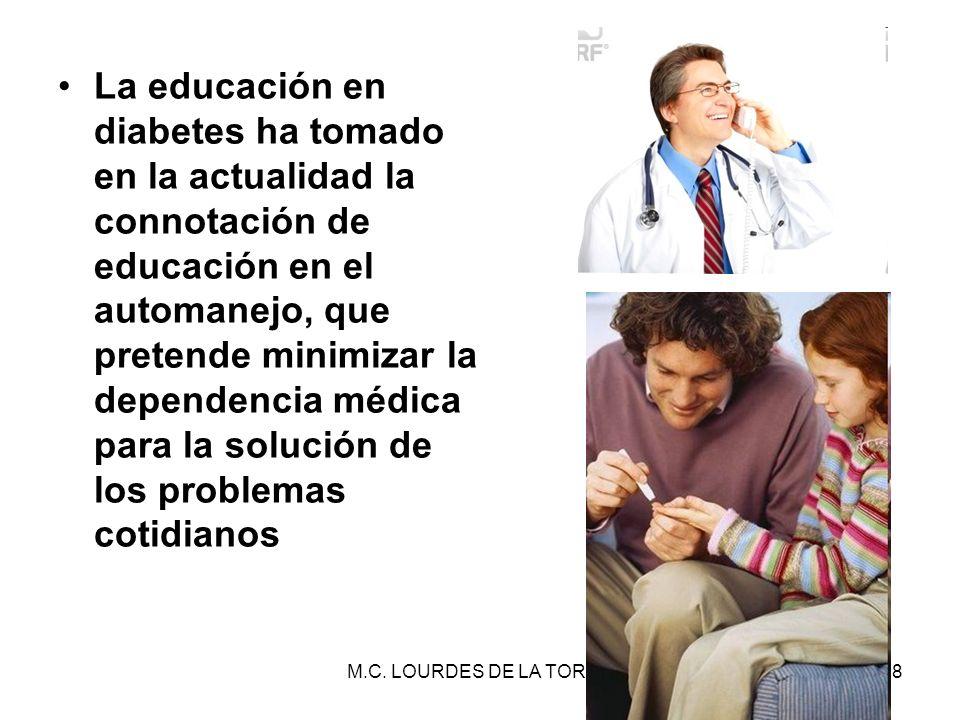 M.C. LOURDES DE LA TORRE28 La educación en diabetes ha tomado en la actualidad la connotación de educación en el automanejo, que pretende minimizar la