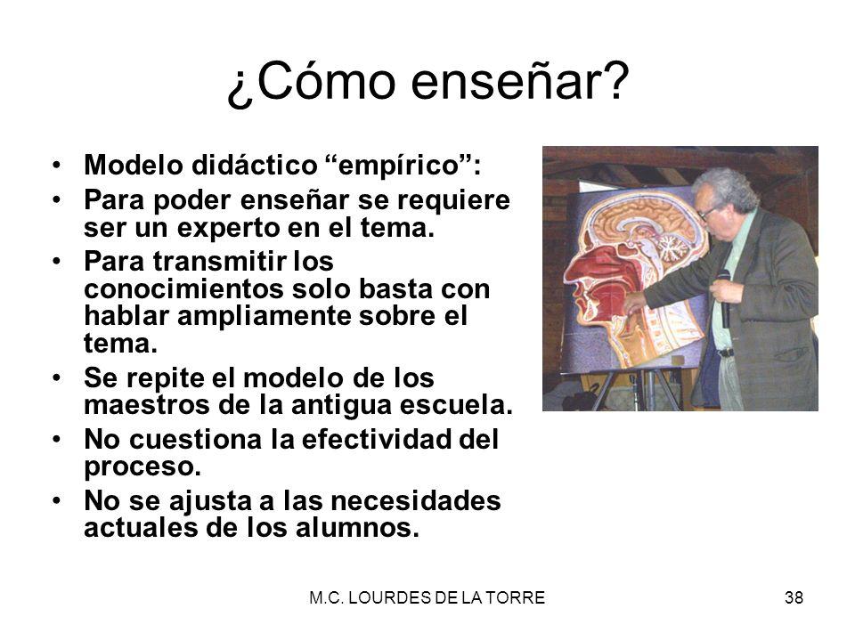 M.C. LOURDES DE LA TORRE38 ¿Cómo enseñar? Modelo didáctico empírico: Para poder enseñar se requiere ser un experto en el tema. Para transmitir los con