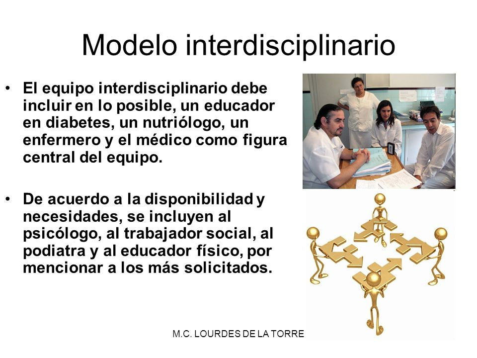M.C. LOURDES DE LA TORRE40 Modelo interdisciplinario El equipo interdisciplinario debe incluir en lo posible, un educador en diabetes, un nutriólogo,