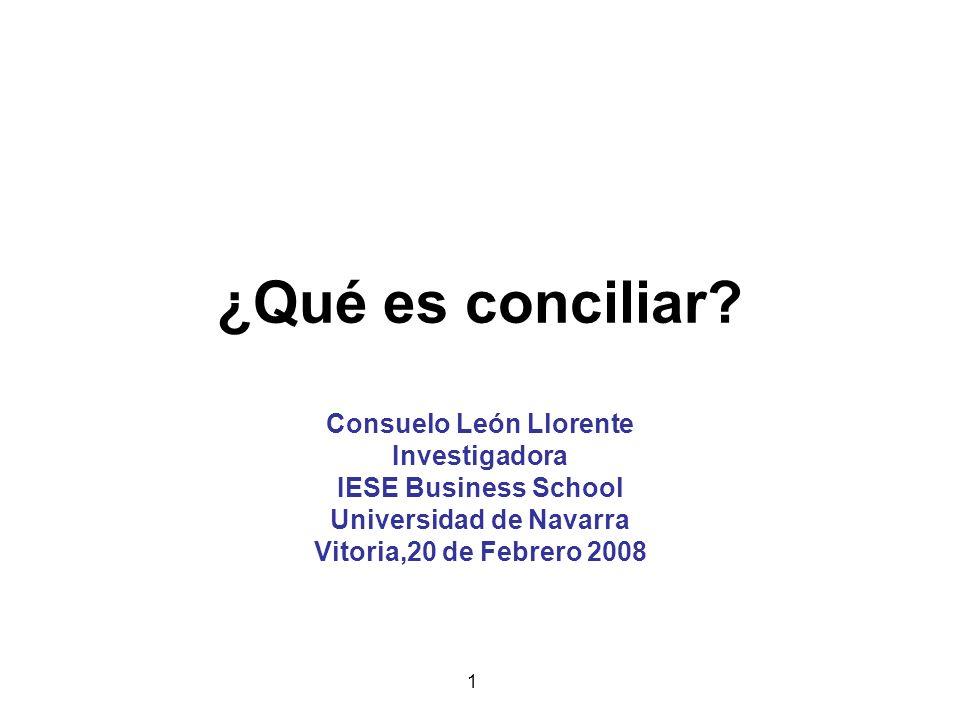 1 ¿Qué es conciliar? Consuelo León Llorente Investigadora IESE Business School Universidad de Navarra Vitoria,20 de Febrero 2008