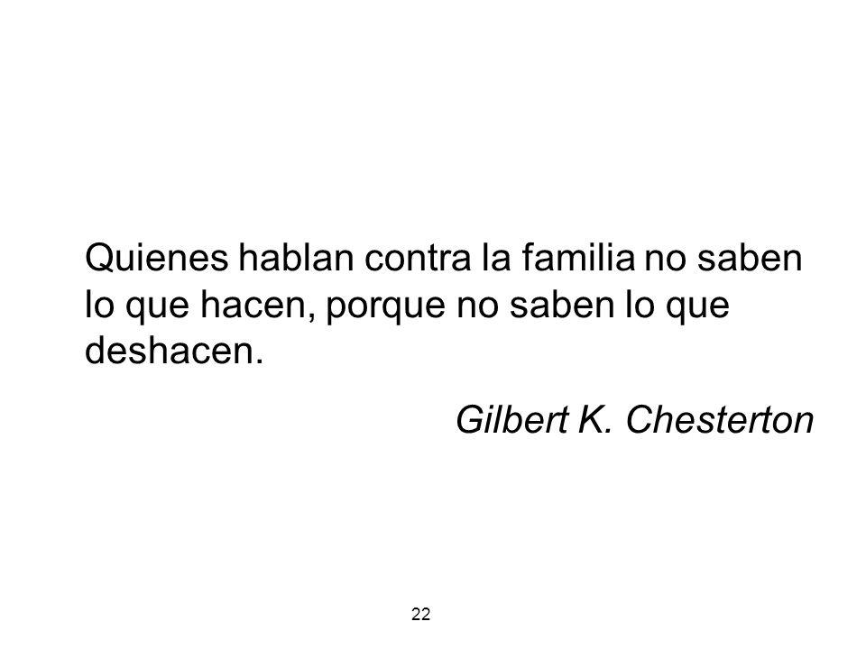 22 Quienes hablan contra la familia no saben lo que hacen, porque no saben lo que deshacen. Gilbert K. Chesterton
