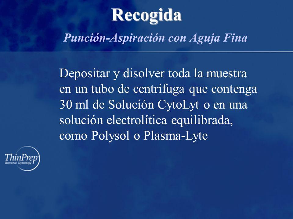 Recogida Recogida Punción-Aspiración con Aguja Fina Depositar y disolver toda la muestra en un tubo de centrífuga que contenga 30 ml de Solución CytoLyt o en una solución electrolítica equilibrada, como Polysol o Plasma-Lyte