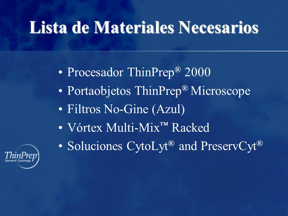 Lista de Materiales Necesarios Procesador ThinPrep ® 2000 Portaobjetos ThinPrep ® Microscope Filtros No-Gine (Azul) Vórtex Multi-Mix Racked Soluciones