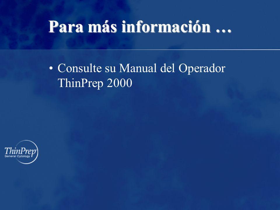 Para más información … Consulte su Manual del Operador ThinPrep 2000