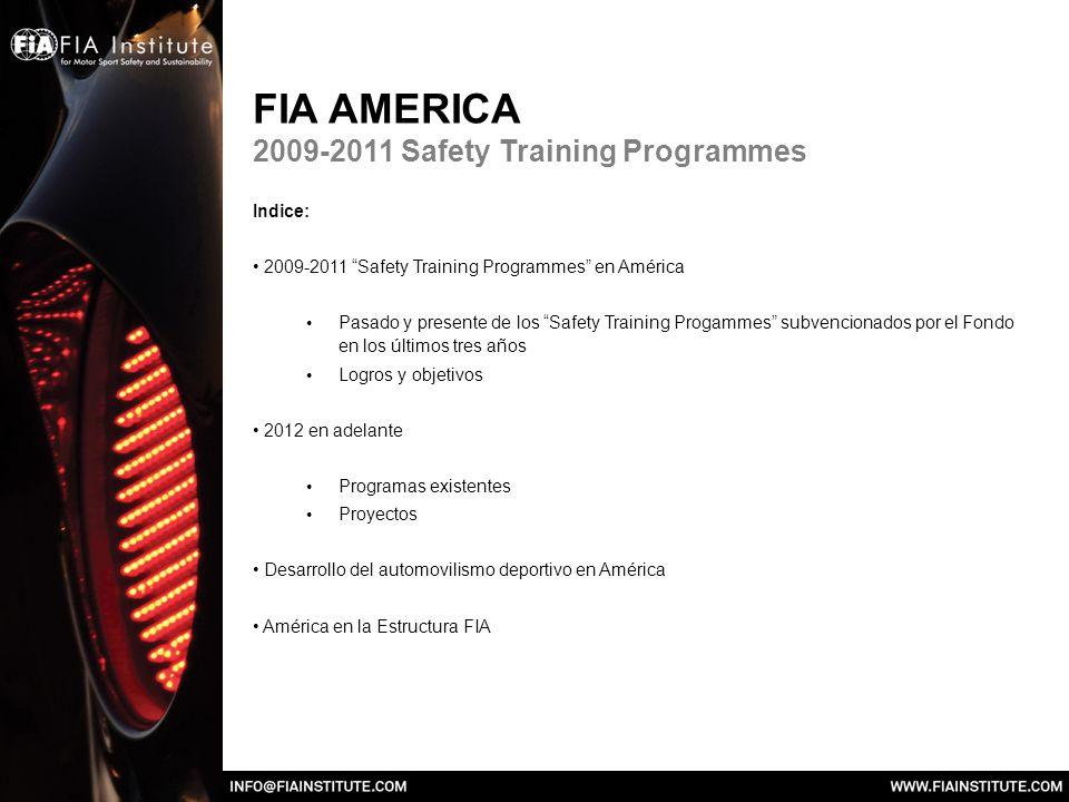 FIA AMERICA 2009-2011 Safety Training Programmes Indice: 2009-2011 Safety Training Programmes en América Pasado y presente de los Safety Training Progammes subvencionados por el Fondo en los últimos tres años Logros y objetivos 2012 en adelante Programas existentes Proyectos Desarrollo del automovilismo deportivo en América América en la Estructura FIA