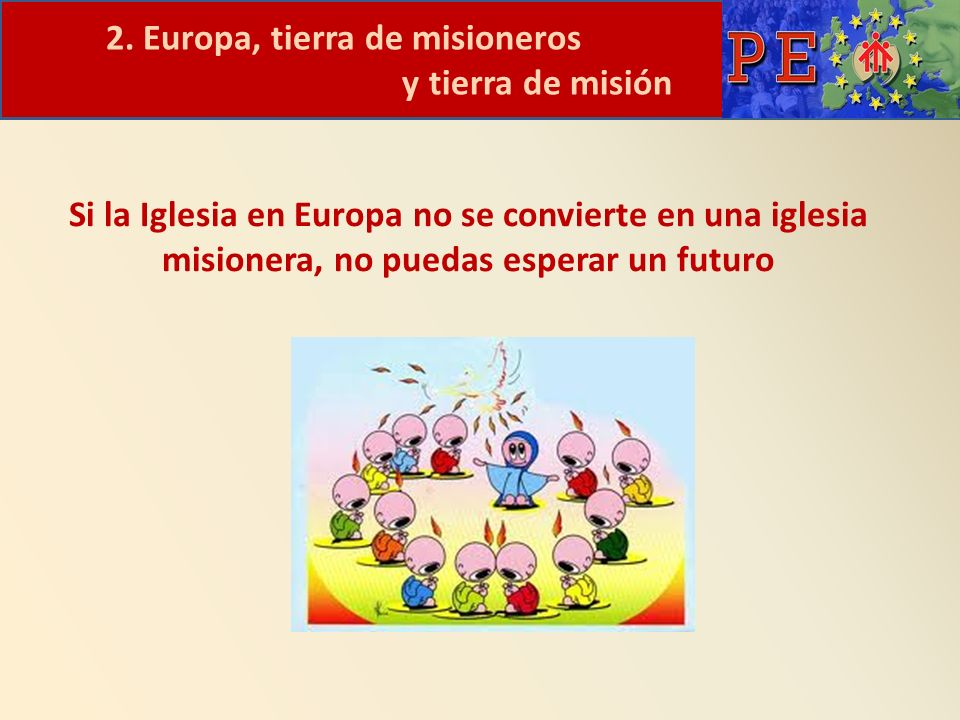 2. Europa, tierra de misioneros y tierra de misión Si la Iglesia en Europa no se convierte en una iglesia misionera, no puedas esperar un futuro