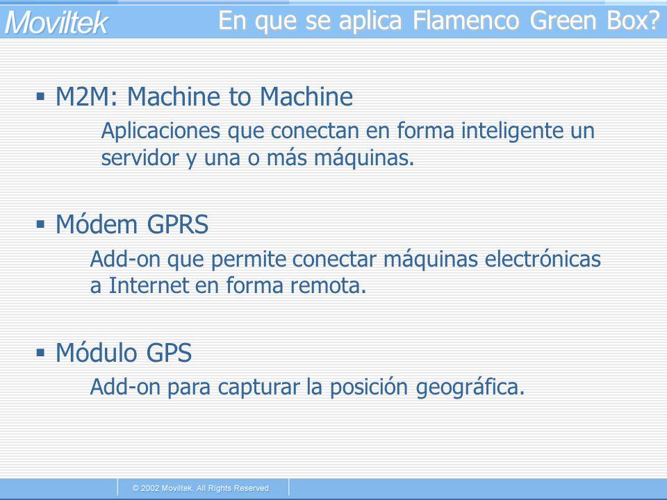 En que se aplica Flamenco Green Box? M2M: Machine to Machine Aplicaciones que conectan en forma inteligente un servidor y una o más máquinas. Módem GP