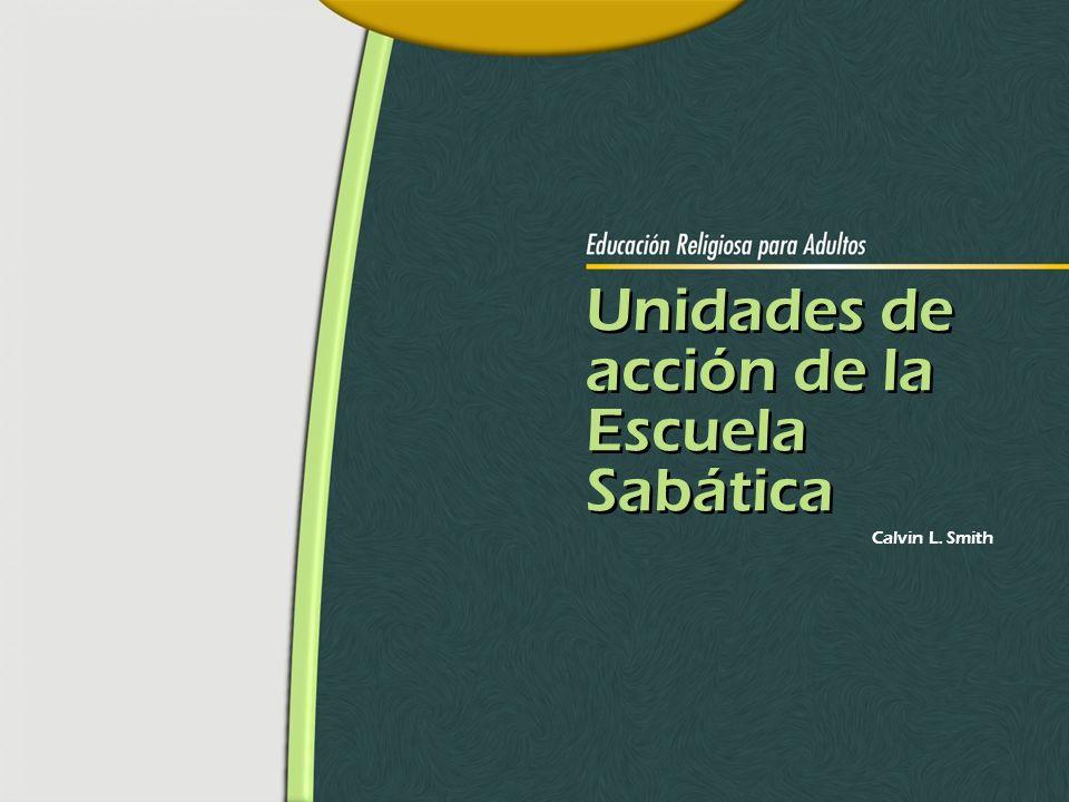 Unidades de acción de la Escuela Sabática Unidades de acción de la Escuela Sabática Calvin L. Smith