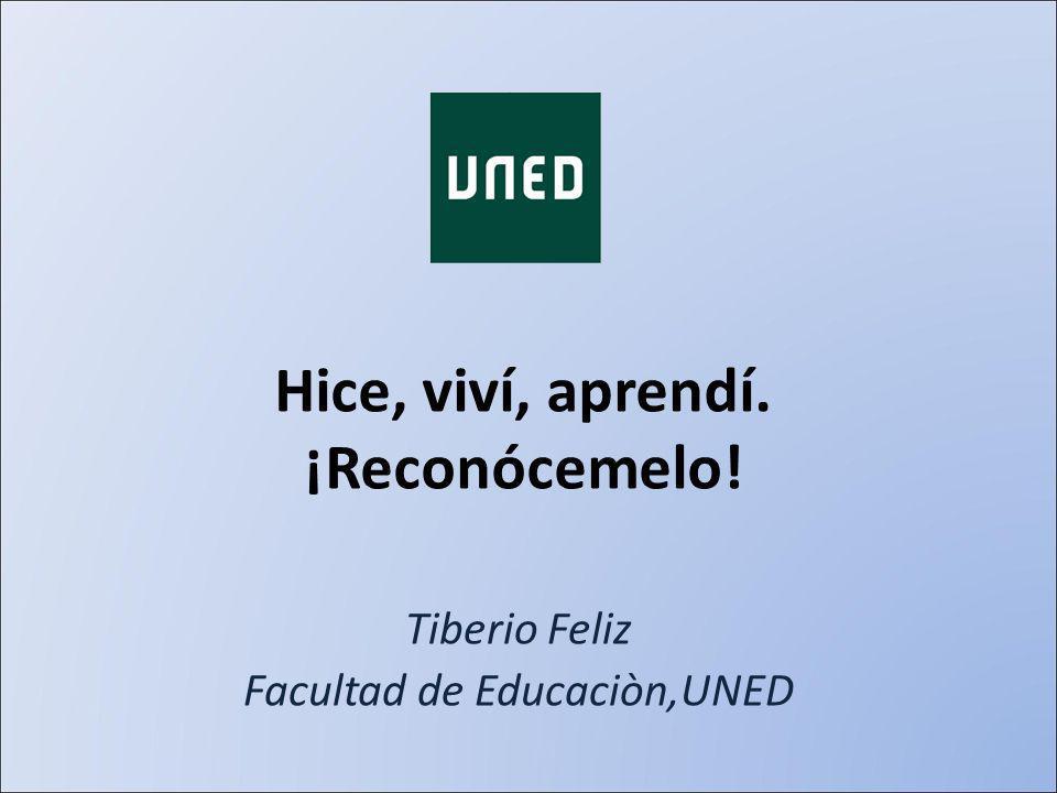 Hice, viví, aprendí. ¡Reconócemelo! Tiberio Feliz Facultad de Educaciòn,UNED