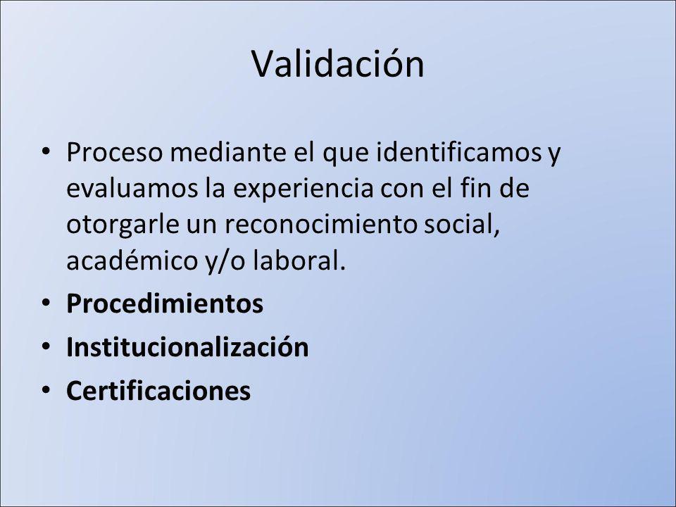 Validación Proceso mediante el que identificamos y evaluamos la experiencia con el fin de otorgarle un reconocimiento social, académico y/o laboral.