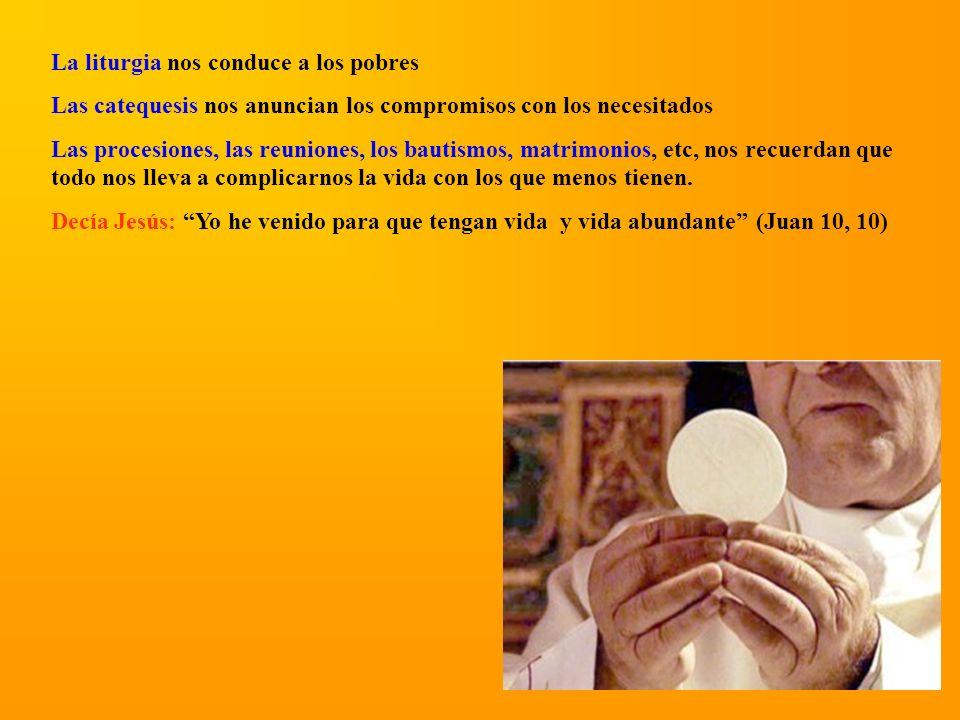 La liturgia nos conduce a los pobres Las catequesis nos anuncian los compromisos con los necesitados Las procesiones, las reuniones, los bautismos, ma