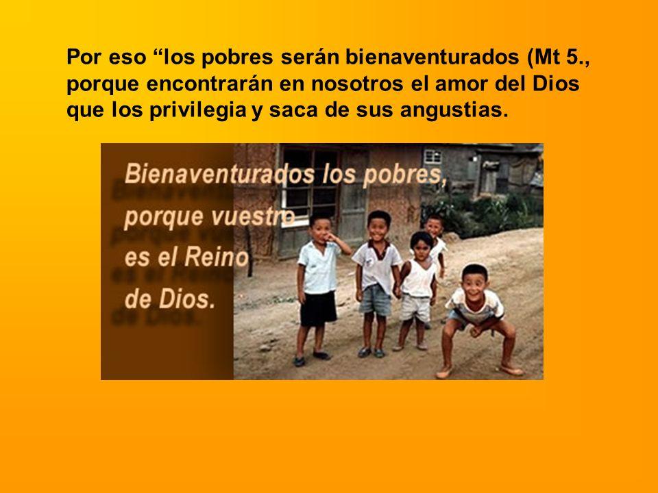 Por eso los pobres serán bienaventurados (Mt 5., porque encontrarán en nosotros el amor del Dios que los privilegia y saca de sus angustias.