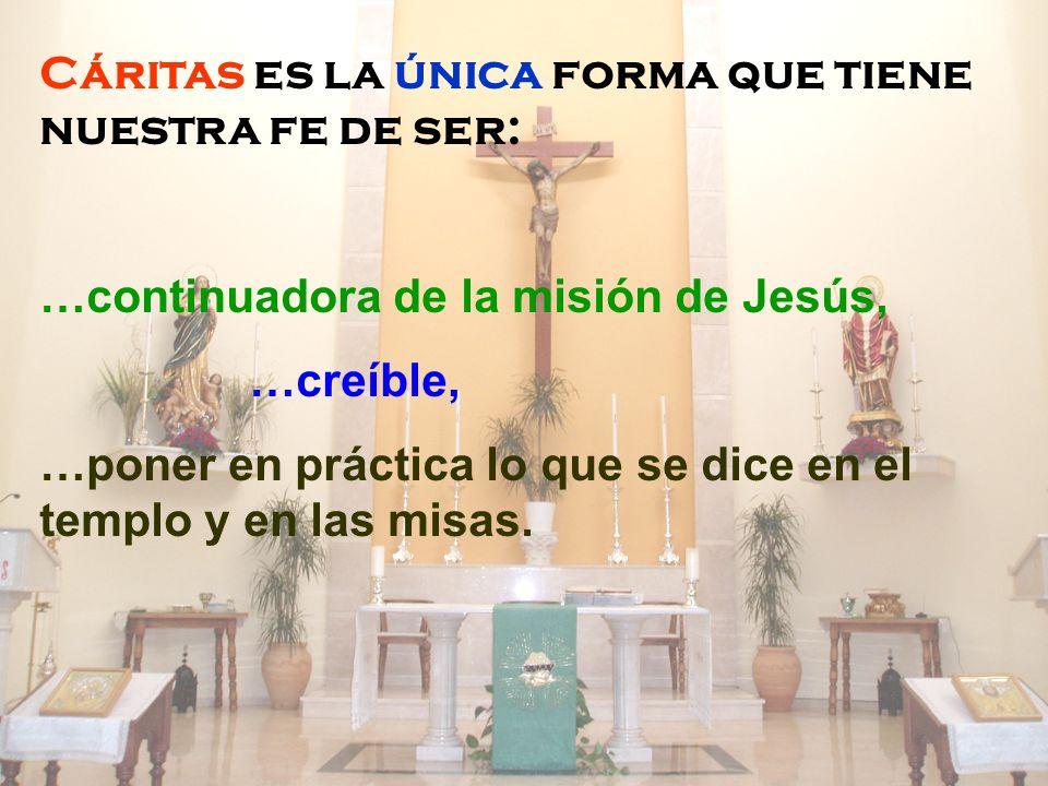 Cáritas es la única forma que tiene nuestra fe de ser: …continuadora de la misión de Jesús, …creíble, …poner en práctica lo que se dice en el templo y