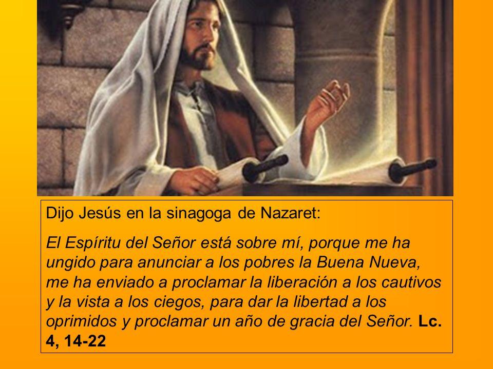 Dijo Jesús en la sinagoga de Nazaret: El Espíritu del Señor está sobre mí, porque me ha ungido para anunciar a los pobres la Buena Nueva, me ha enviad