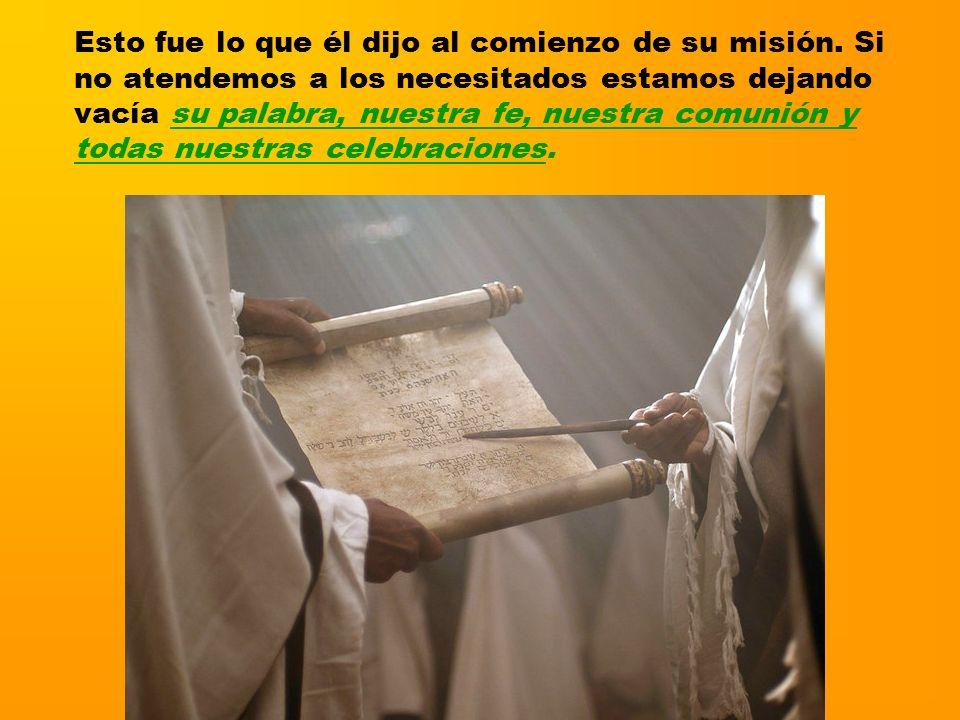 Esto fue lo que él dijo al comienzo de su misión. Si no atendemos a los necesitados estamos dejando vacía su palabra, nuestra fe, nuestra comunión y t