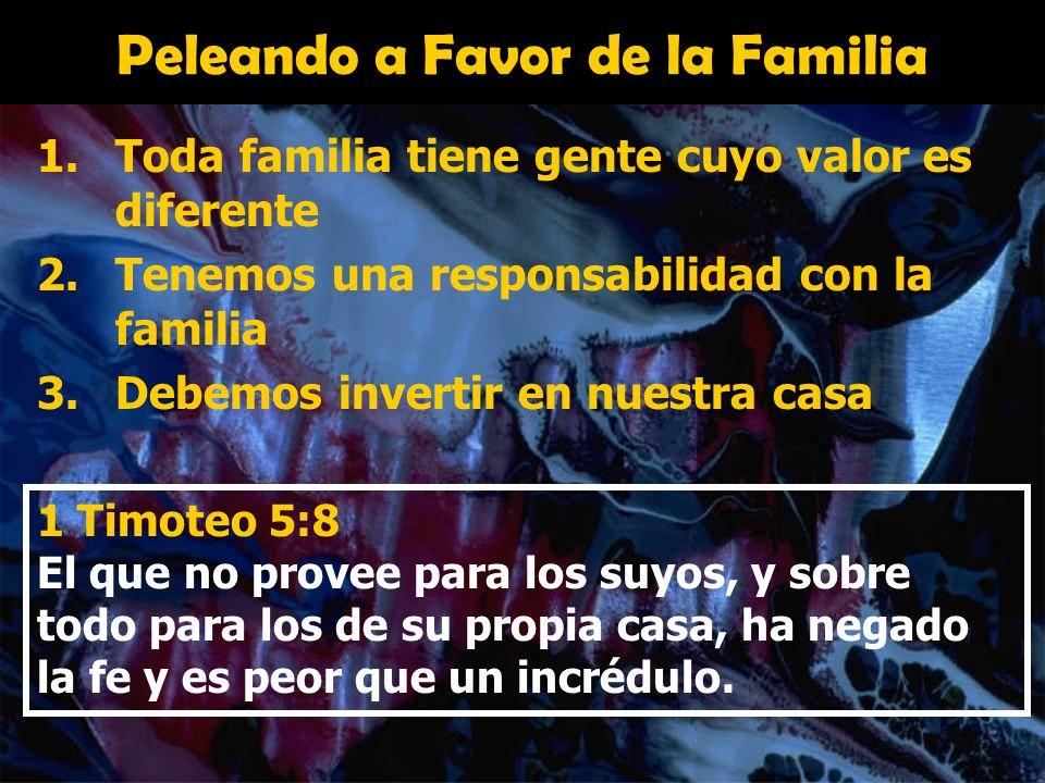 Peleando a Favor de la Familia 1.Toda familia tiene gente cuyo valor es diferente 2.Tenemos una responsabilidad con la familia 3.Debemos invertir en n