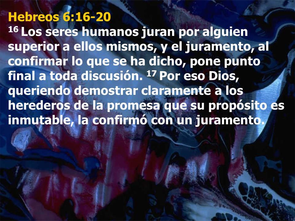 Hebreos 6:16-20 16 Los seres humanos juran por alguien superior a ellos mismos, y el juramento, al confirmar lo que se ha dicho, pone punto final a to