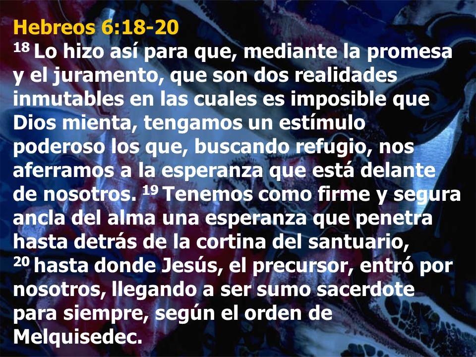 Hebreos 6:18-20 18 Lo hizo así para que, mediante la promesa y el juramento, que son dos realidades inmutables en las cuales es imposible que Dios mie