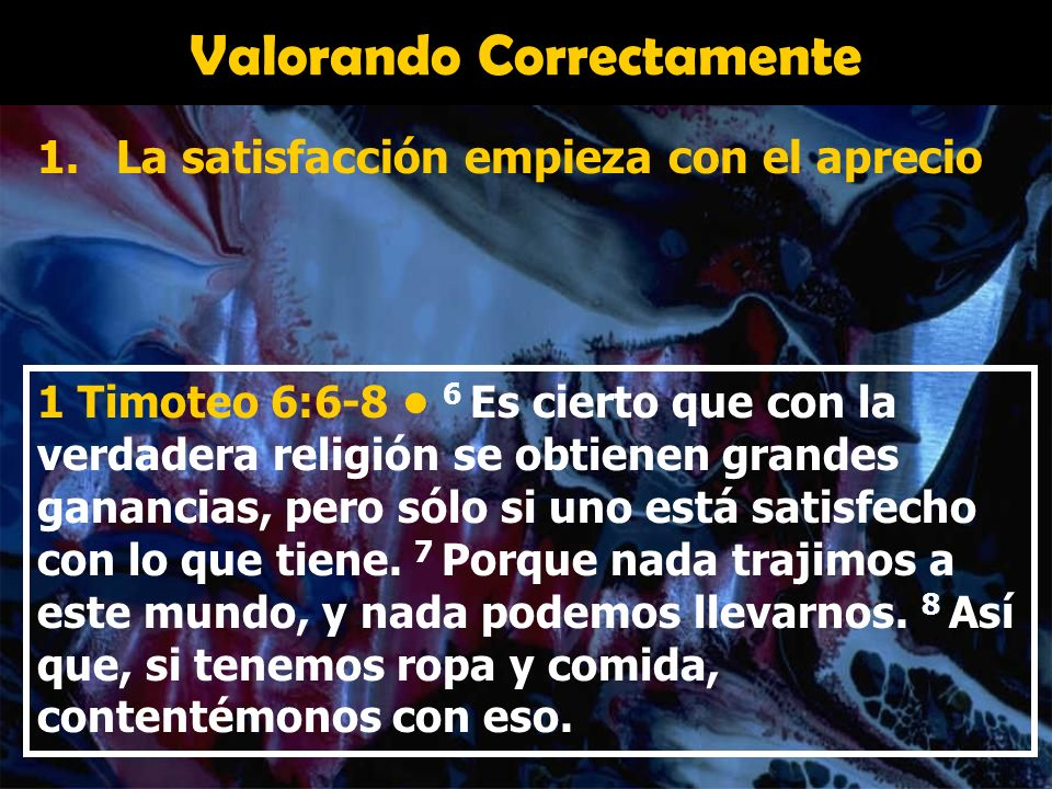 Valorando Correctamente 1.La satisfacción empieza con el aprecio 2.Sin satisfacción hay ruina y destrucción 1 Timoteo 6:9 Los que quieren enriquecerse caen en la tentación y se vuelven esclavos de sus muchos deseos.