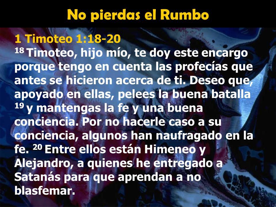 No pierdas el Rumbo 1 Timoteo 1:18-20 18 Timoteo, hijo mío, te doy este encargo porque tengo en cuenta las profecías que antes se hicieron acerca de t