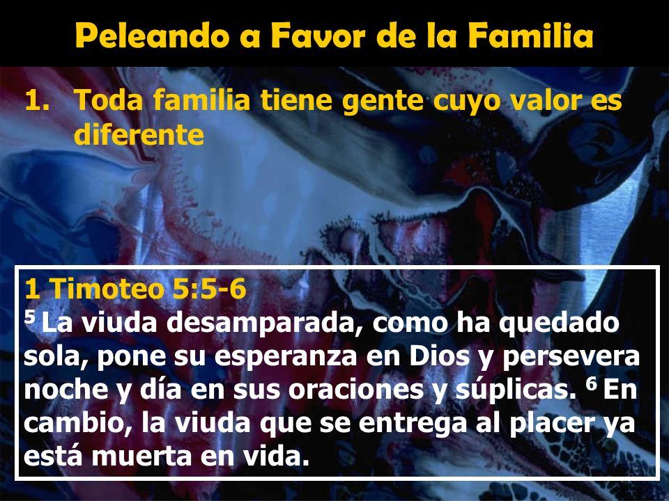 Peleando a Favor de la Familia 1.Toda familia tiene gente cuyo valor es diferente 1 Timoteo 5:5-6 5 La viuda desamparada, como ha quedado sola, pone s