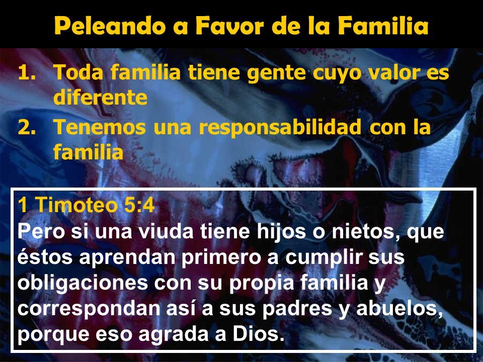 Peleando a Favor de la Familia 1.Toda familia tiene gente cuyo valor es diferente 2.Tenemos una responsabilidad con la familia 1 Timoteo 5:4 Pero si u