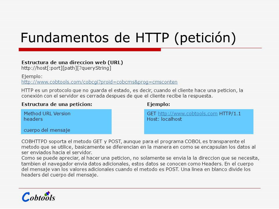 Fundamentos de HTTP (petición) Estructura de una direccion web (URL) http://host[:port][path][?queryString] Ejemplo: http://www.cobtools.com/cobcgi?pr