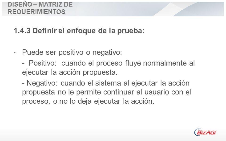 1.4.3 Definir el enfoque de la prueba: Puede ser positivo o negativo: - Positivo: cuando el proceso fluye normalmente al ejecutar la acción propuesta.