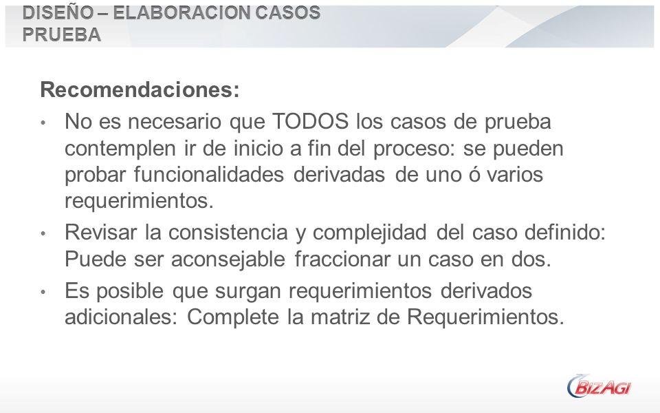 Recomendaciones: No es necesario que TODOS los casos de prueba contemplen ir de inicio a fin del proceso: se pueden probar funcionalidades derivadas d