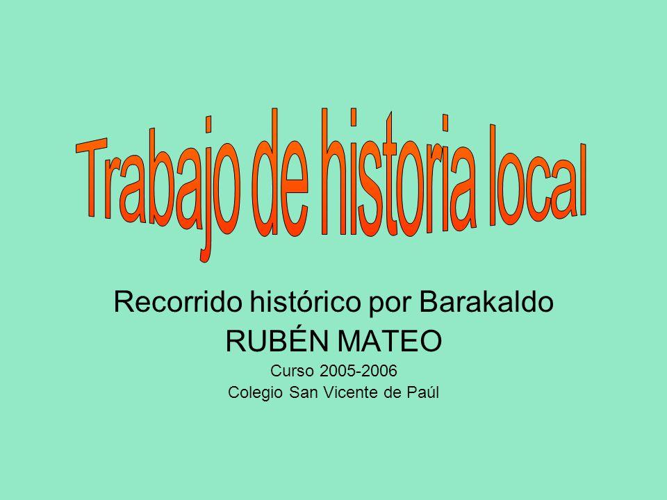 Recorrido histórico por Barakaldo RUBÉN MATEO Curso 2005-2006 Colegio San Vicente de Paúl