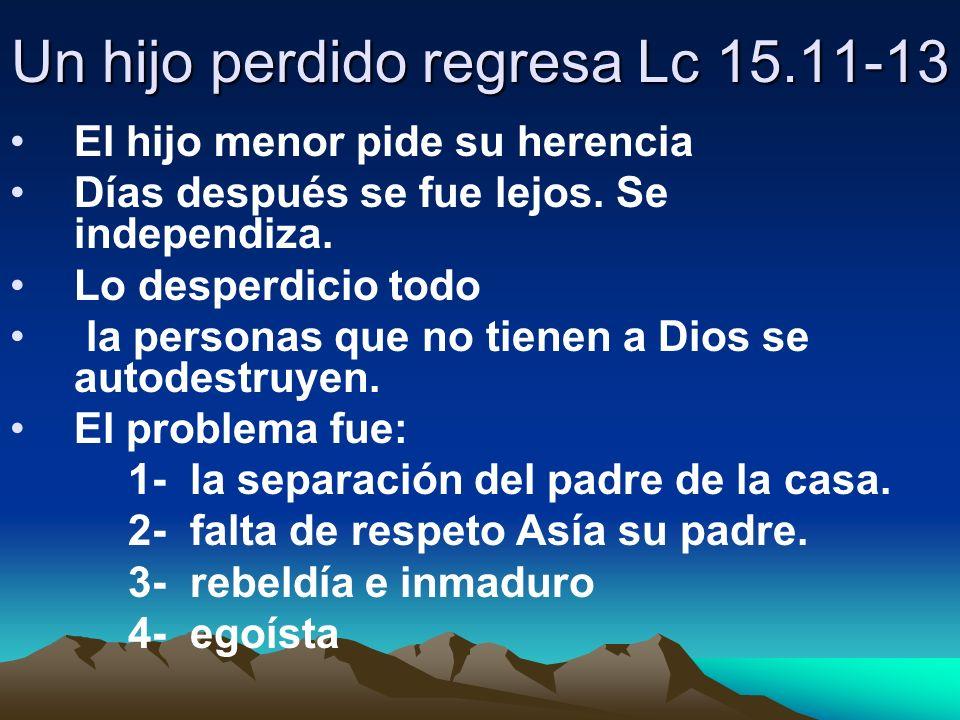 Un hijo perdido regresa Lc 15.11-13 El hijo menor pide su herencia Días después se fue lejos. Se independiza. Lo desperdicio todo la personas que no t